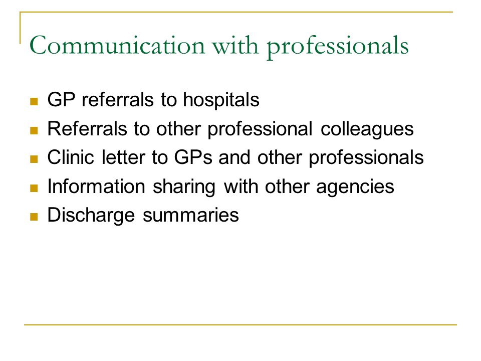 Communication with professionals GP referrals to hospitals Referrals to other professional colleagues Clinic letter to GPs and other professionals Information sharing with other agencies Discharge summaries