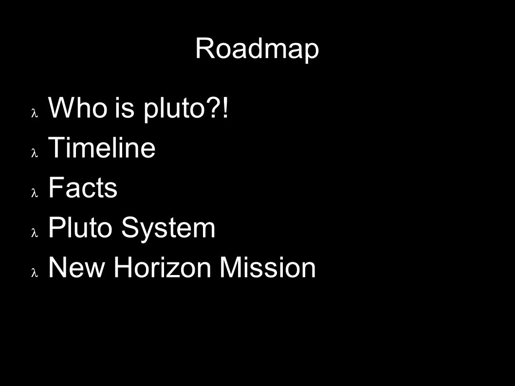 3 Roadmap Who is pluto ! Timeline Facts Pluto System New Horizon Mission