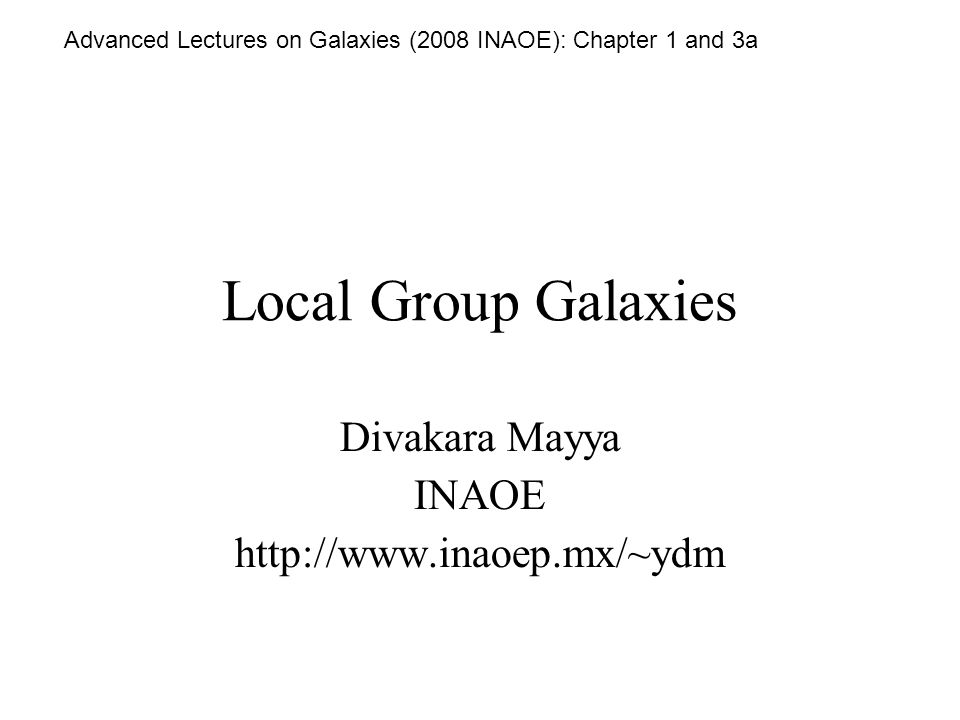 Local Group Galaxies Divakara Mayya INAOE http://www.inaoep.mx/~ydm Advanced Lectures on Galaxies (2008 INAOE): Chapter 1 and 3a