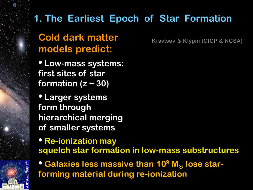 6 1. The Earliest Epoch of Star Formation Cold dark matter models predict: Low-mass systems: first sites of star formation (z ~ 30)  Larger systems f
