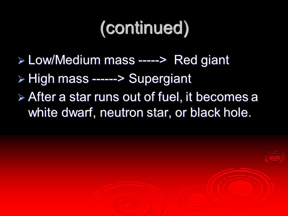 (continued)  Low/Medium mass -----> Red giant  High mass ------> Supergiant  After a star runs out of fuel, it becomes a white dwarf, neutron star,