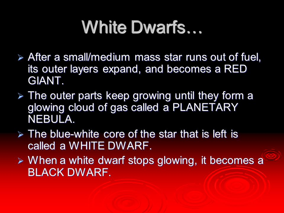 White Dwarfs…  After a small/medium mass star runs out of fuel, its outer layers expand, and becomes a RED GIANT.  The outer parts keep growing unti