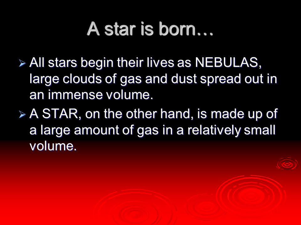 A star is born…  All stars begin their lives as NEBULAS, large clouds of gas and dust spread out in an immense volume.  A STAR, on the other hand, i