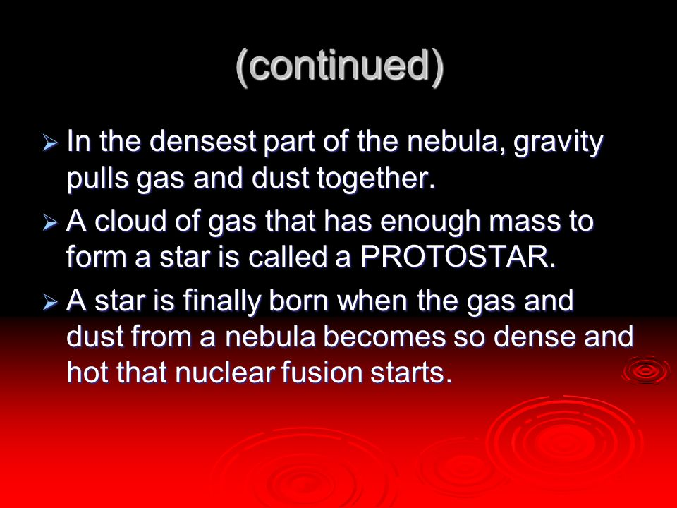 (continued)  In the densest part of the nebula, gravity pulls gas and dust together.  A cloud of gas that has enough mass to form a star is called a