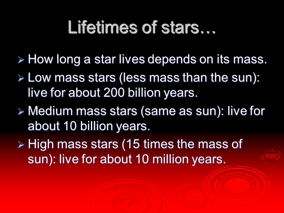 Lifetimes of stars…  How long a star lives depends on its mass.  Low mass stars (less mass than the sun): live for about 200 billion years.  Medium