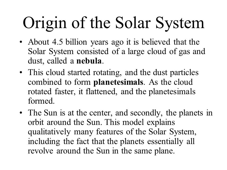 About 4.5 billion years ago it is believed that the Solar System consisted of a large cloud of gas and dust, called a nebula. This cloud started rotat