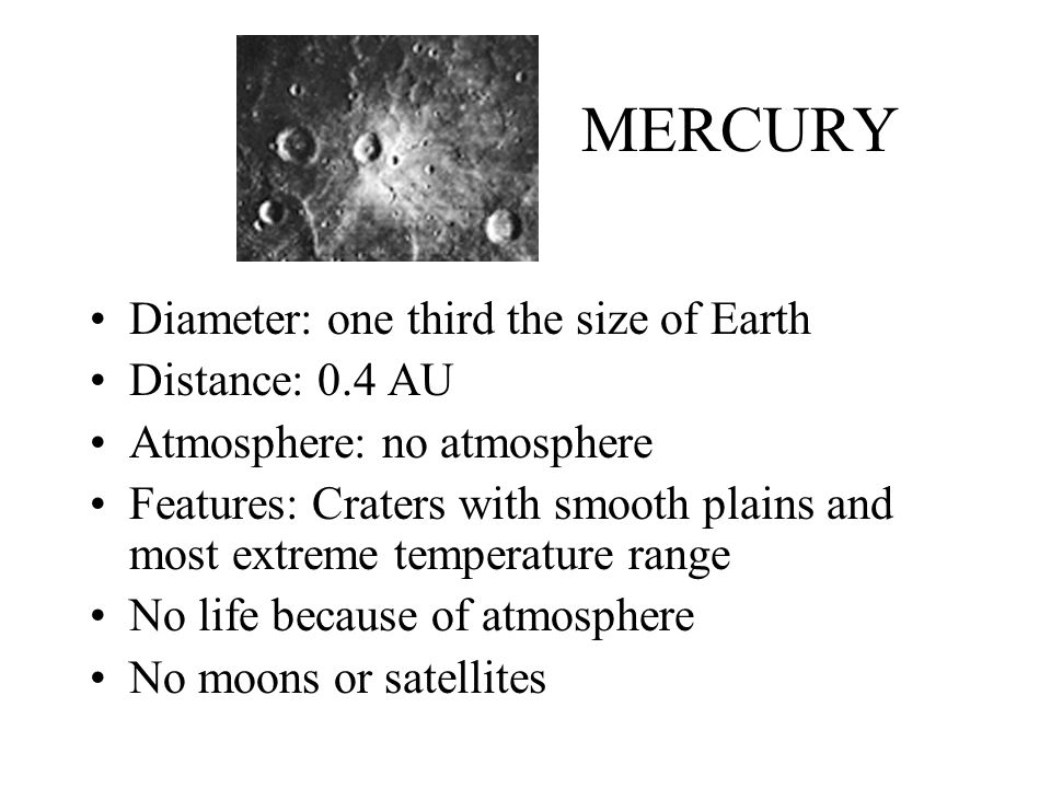 Mercury Closest to the sun.Temperature ranges from 427°C in daylight to -173°C at night.