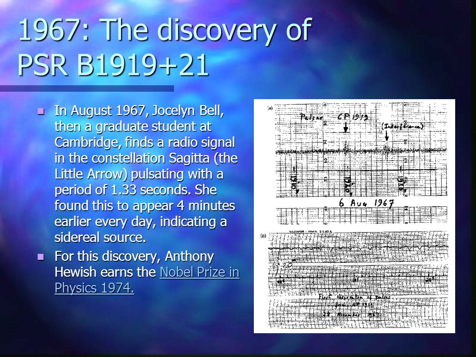 1967: The discovery of PSR B1919+21 In August 1967, Jocelyn Bell, then a graduate student at Cambridge, finds a radio signal in the constellation Sagitta (the Little Arrow) pulsating with a period of 1.33 seconds.