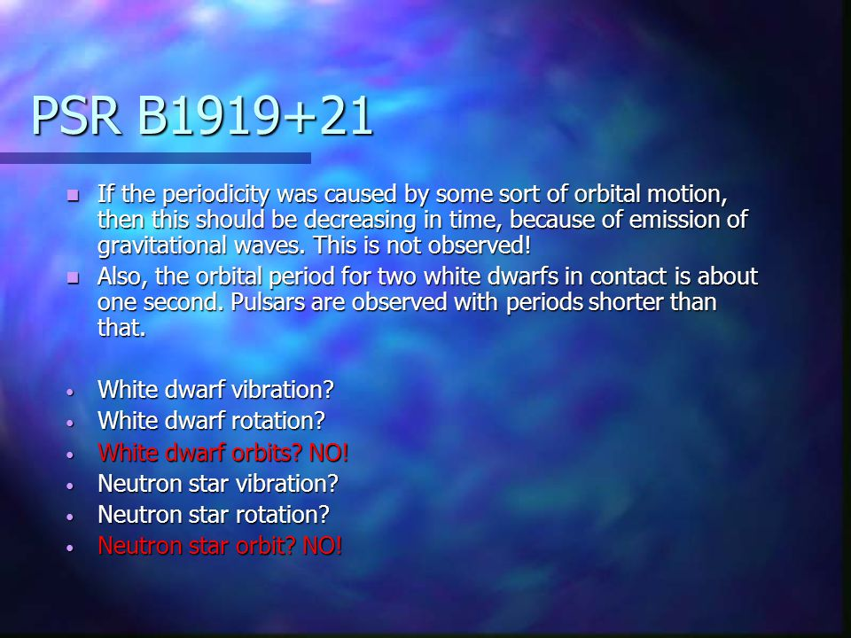 PSR B1919+21 If the periodicity was caused by some sort of orbital motion, then this should be decreasing in time, because of emission of gravitational waves.