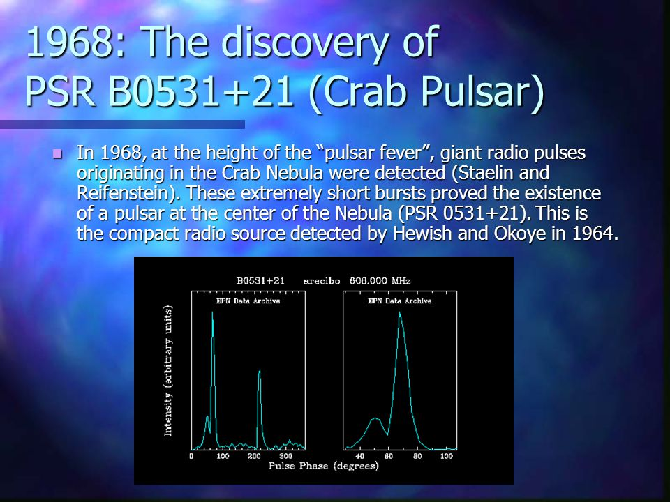 1968: The discovery of PSR B0531+21 (Crab Pulsar) In 1968, at the height of the pulsar fever , giant radio pulses originating in the Crab Nebula were detected (Staelin and Reifenstein).