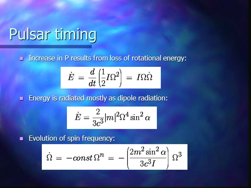 Pulsar timing Increase in P results from loss of rotational energy: Increase in P results from loss of rotational energy: Energy is radiated mostly as dipole radiation: Energy is radiated mostly as dipole radiation: Evolution of spin frequency: Evolution of spin frequency: