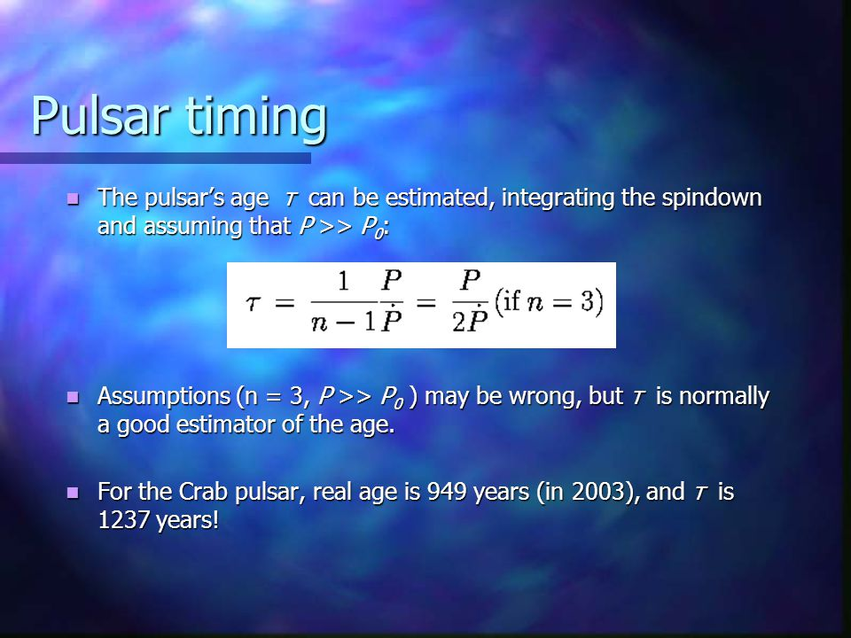 Pulsar timing The pulsar's age τ can be estimated, integrating the spindown and assuming that P >> P 0 : The pulsar's age τ can be estimated, integrating the spindown and assuming that P >> P 0 : Assumptions (n = 3, P >> P 0 ) may be wrong, but τ is normally a good estimator of the age.
