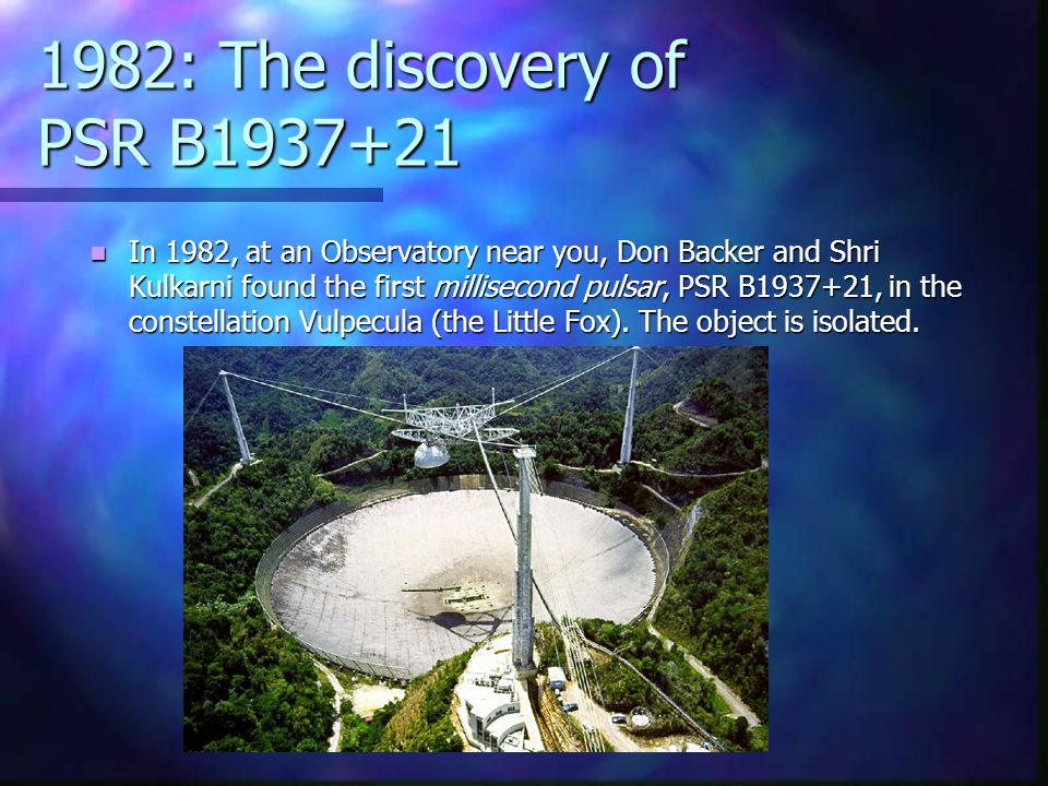 1982: The discovery of PSR B1937+21 In 1982, at an Observatory near you, Don Backer and Shri Kulkarni found the first millisecond pulsar, PSR B1937+21, in the constellation Vulpecula (the Little Fox).
