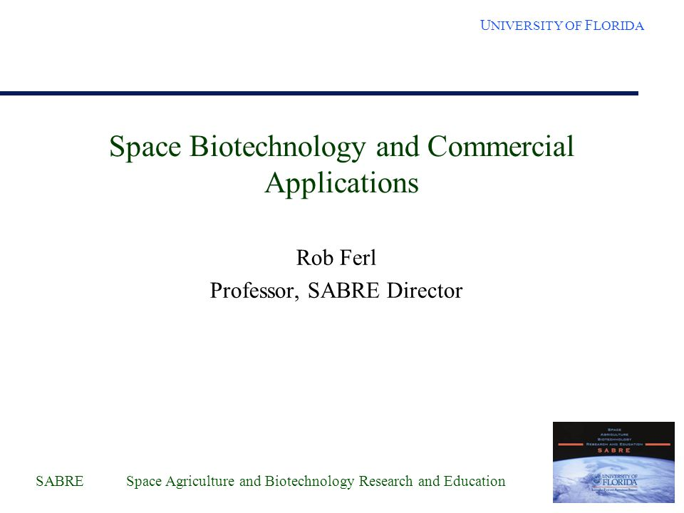 SABRE Space Agriculture and Biotechnology Research and Education U NIVERSITY OF F LORIDA SABRE UF academic center Center activities funded by UF VPs –Courtesy appointments of KSC scientists –UF faculty recruitment to KSC –SERPL support POC Interface for genomics approaches to space related biology research