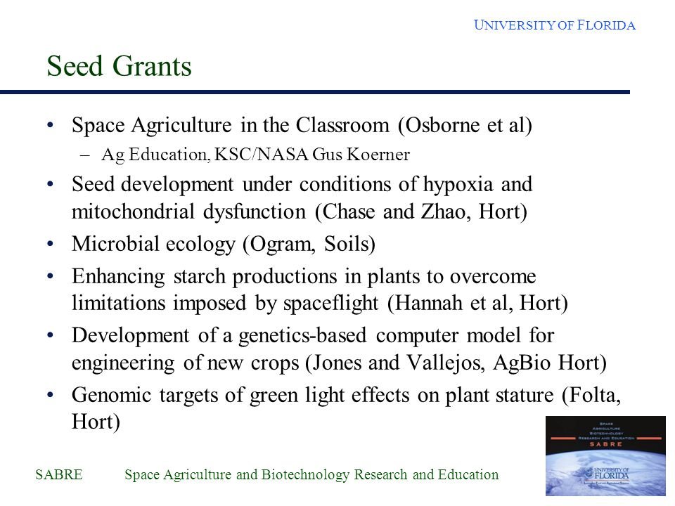 SABRE Space Agriculture and Biotechnology Research and Education U NIVERSITY OF F LORIDA Seed Grants Space Agriculture in the Classroom (Osborne et al
