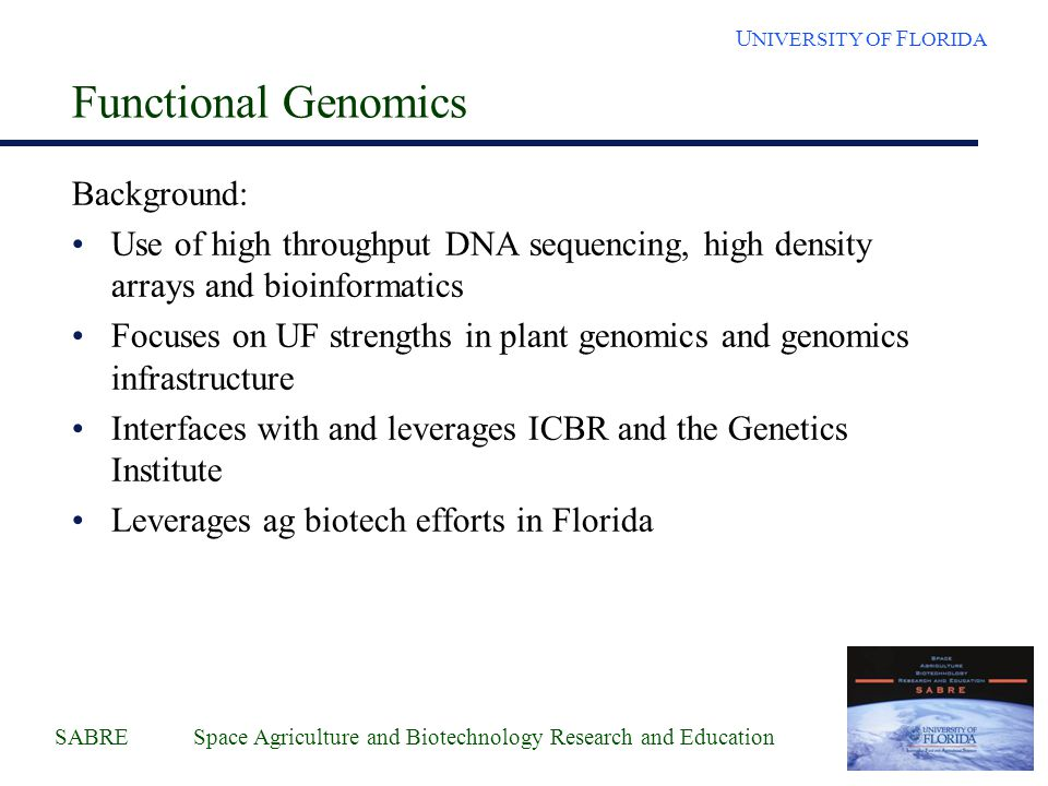 SABRE Space Agriculture and Biotechnology Research and Education U NIVERSITY OF F LORIDA Functional Genomics Background: Use of high throughput DNA sequencing, high density arrays and bioinformatics Focuses on UF strengths in plant genomics and genomics infrastructure Interfaces with and leverages ICBR and the Genetics Institute Leverages ag biotech efforts in Florida