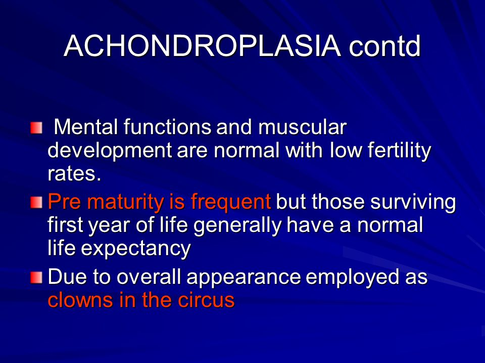 ACHONDROPLASIA contd Mental functions and muscular development are normal with low fertility rates.