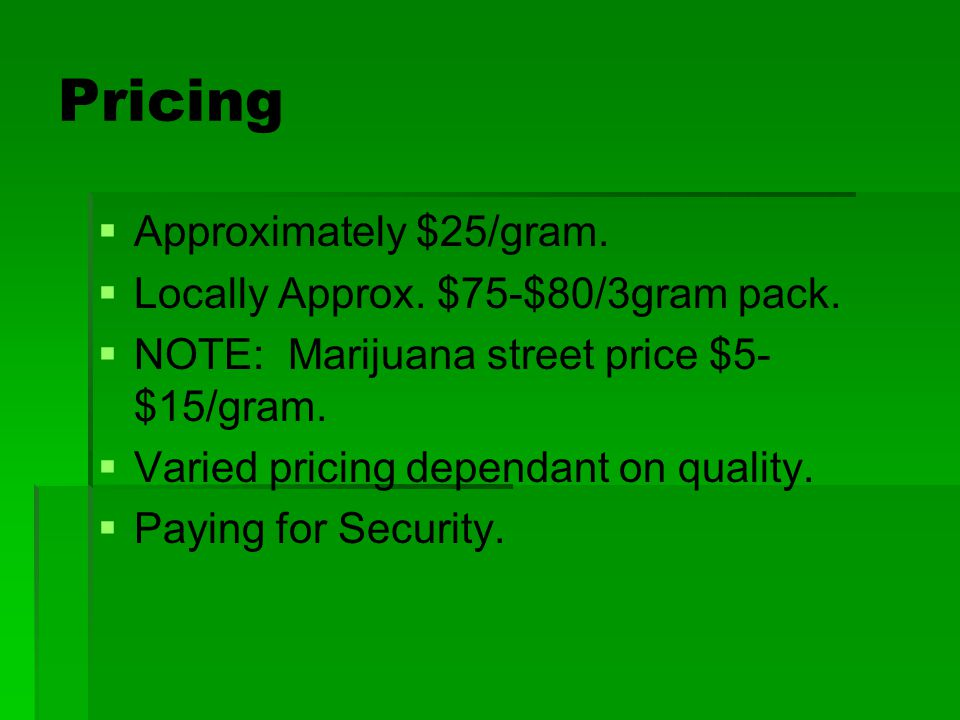 Pricing   Approximately $25/gram.   Locally Approx. $75-$80/3gram pack.   NOTE: Marijuana street price $5- $15/gram.   Varied pricing dependan