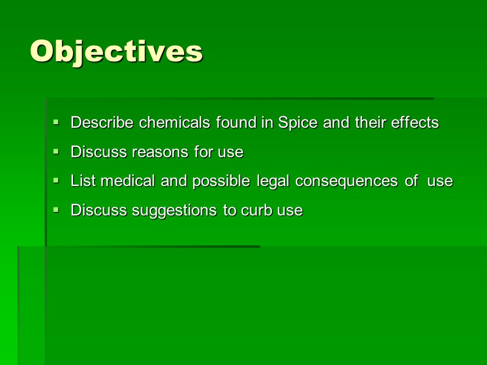 Objectives  Describe chemicals found in Spice and their effects  Discuss reasons for use  List medical and possible legal consequences of use  Dis