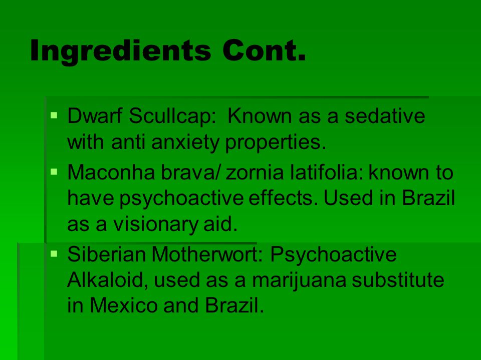 Ingredients Cont.   Dwarf Scullcap: Known as a sedative with anti anxiety properties.   Maconha brava/ zornia latifolia: known to have psychoactiv