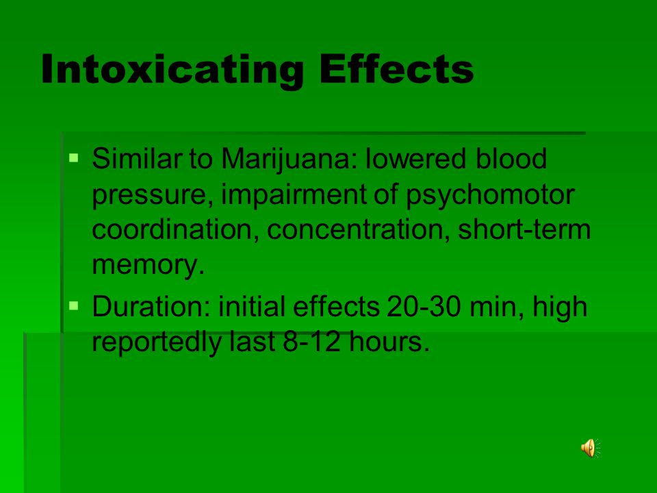Intoxicating Effects   Similar to Marijuana: lowered blood pressure, impairment of psychomotor coordination, concentration, short-term memory.   D