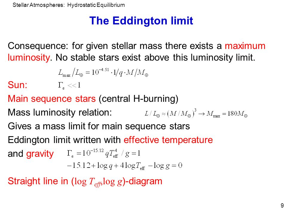 Stellar Atmospheres: Hydrostatic Equilibrium 9 The Eddington limit Consequence: for given stellar mass there exists a maximum luminosity. No stable st