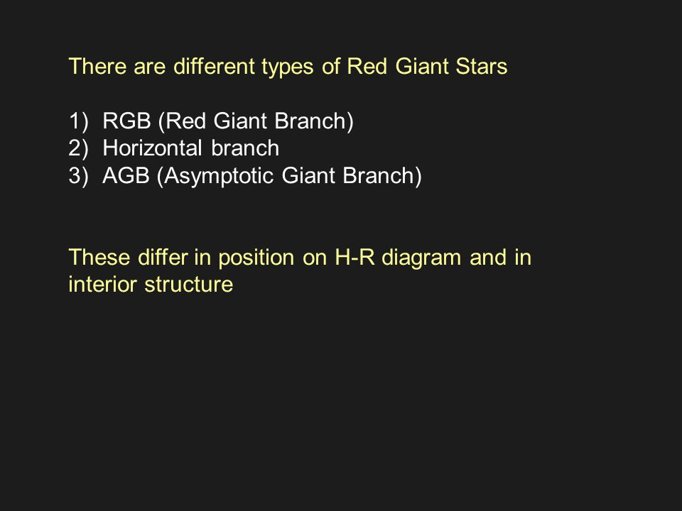There are different types of Red Giant Stars 1)RGB (Red Giant Branch) 2)Horizontal branch 3)AGB (Asymptotic Giant Branch) These differ in position on H-R diagram and in interior structure