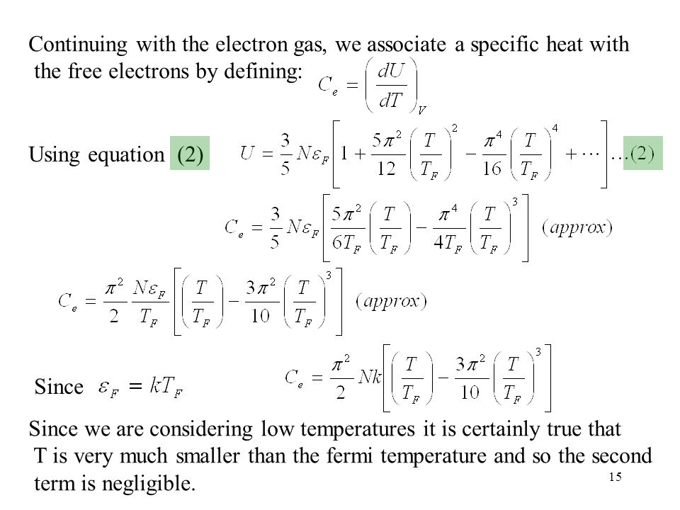15 Continuing with the electron gas, we associate a specific heat with the free electrons by defining: Using equation (2) Since Since we are considering low temperatures it is certainly true that T is very much smaller than the fermi temperature and so the second term is negligible.
