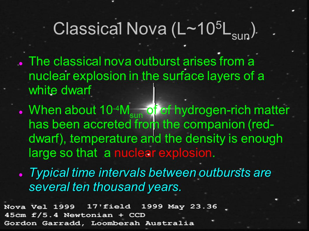 Classical Nova (L~10 5 L sun ) The classical nova outburst arises from a nuclear explosion in the surface layers of a white dwarf When about 10 -4 M s
