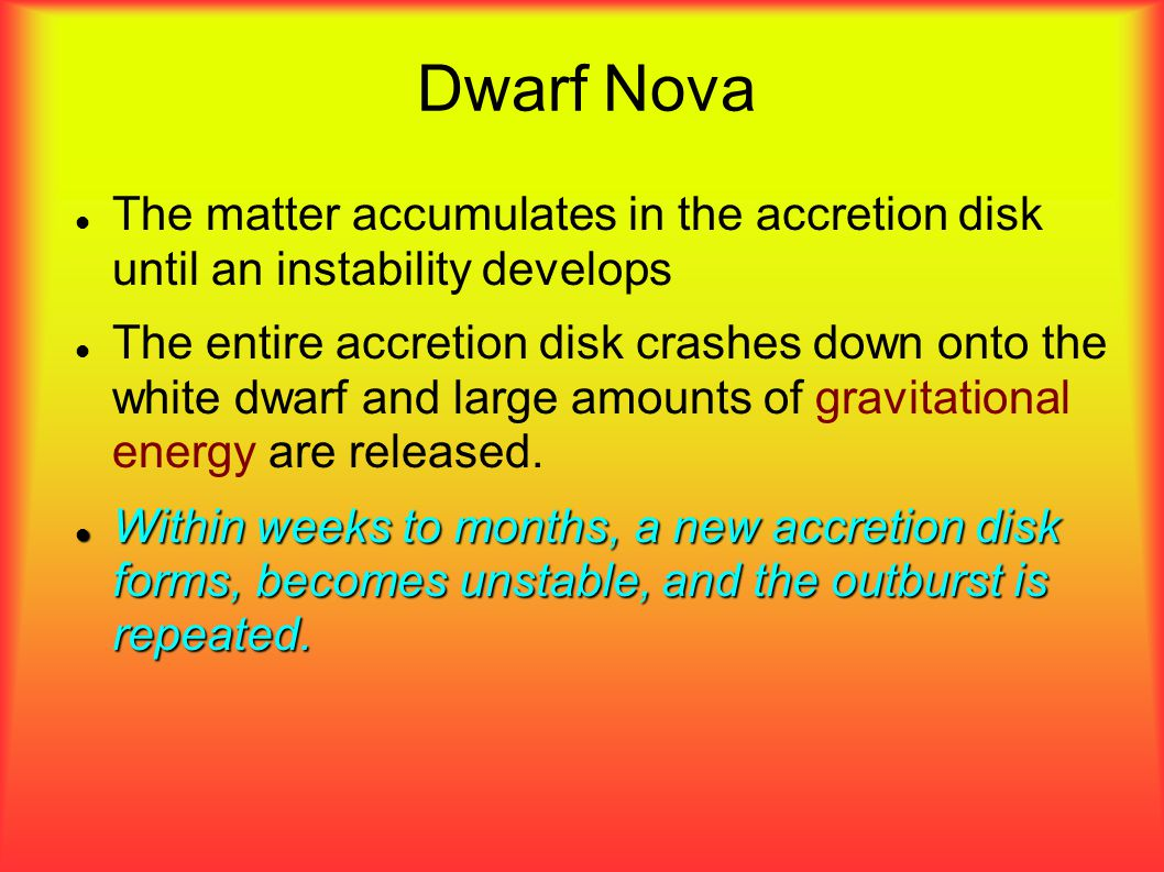 Dwarf Nova The matter accumulates in the accretion disk until an instability develops The entire accretion disk crashes down onto the white dwarf and