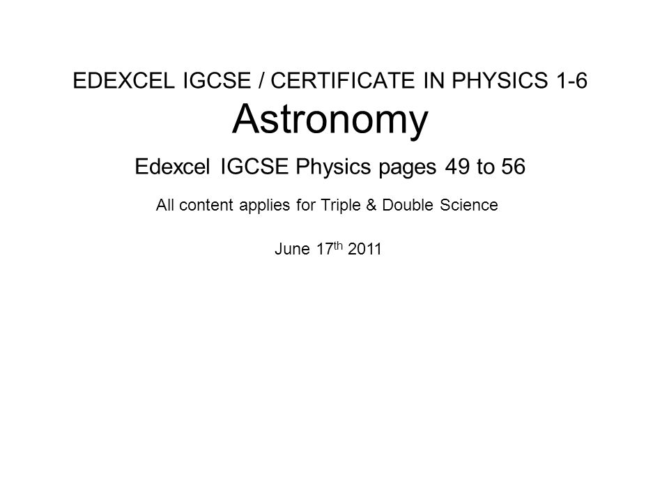 EDEXCEL IGCSE / CERTIFICATE IN PHYSICS 1-6 Astronomy Edexcel IGCSE Physics pages 49 to 56 June 17 th 2011 All content applies for Triple & Double Science