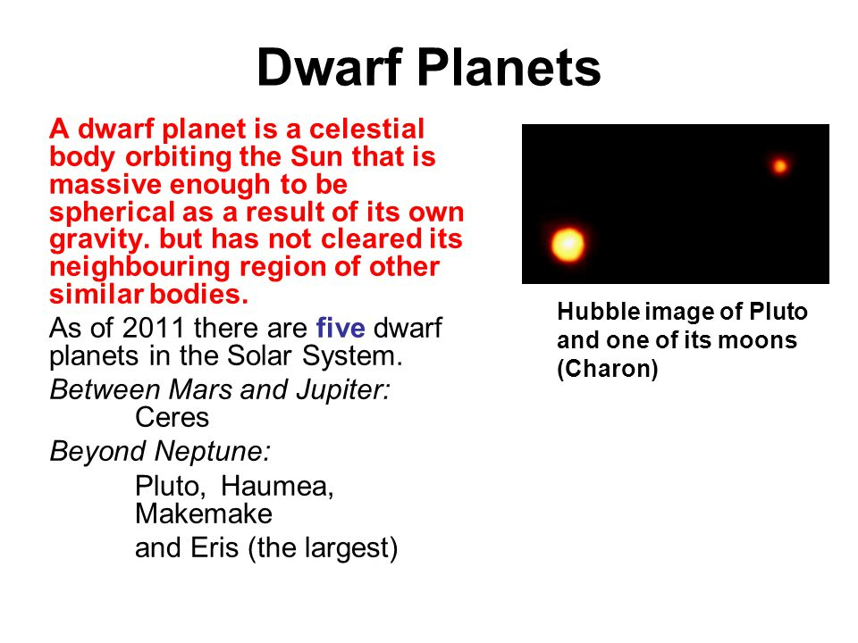 Dwarf Planets A dwarf planet is a celestial body orbiting the Sun that is massive enough to be spherical as a result of its own gravity.