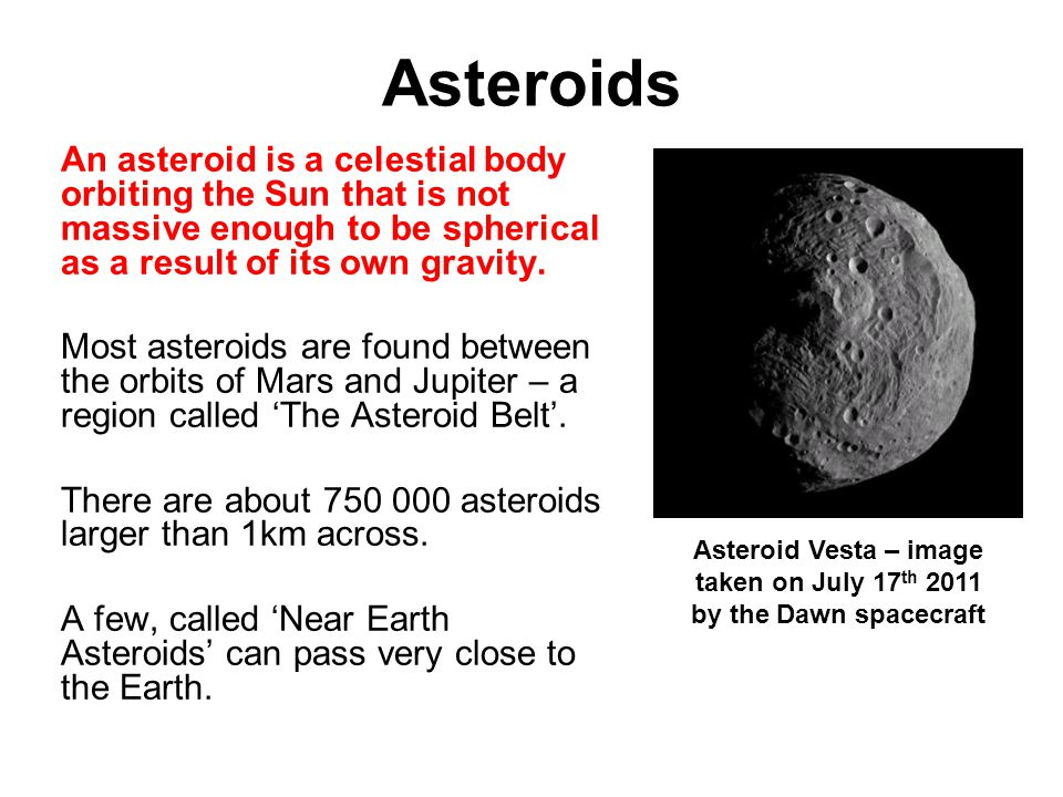 Asteroids An asteroid is a celestial body orbiting the Sun that is not massive enough to be spherical as a result of its own gravity.