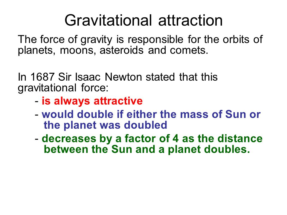 Gravitational attraction The force of gravity is responsible for the orbits of planets, moons, asteroids and comets.