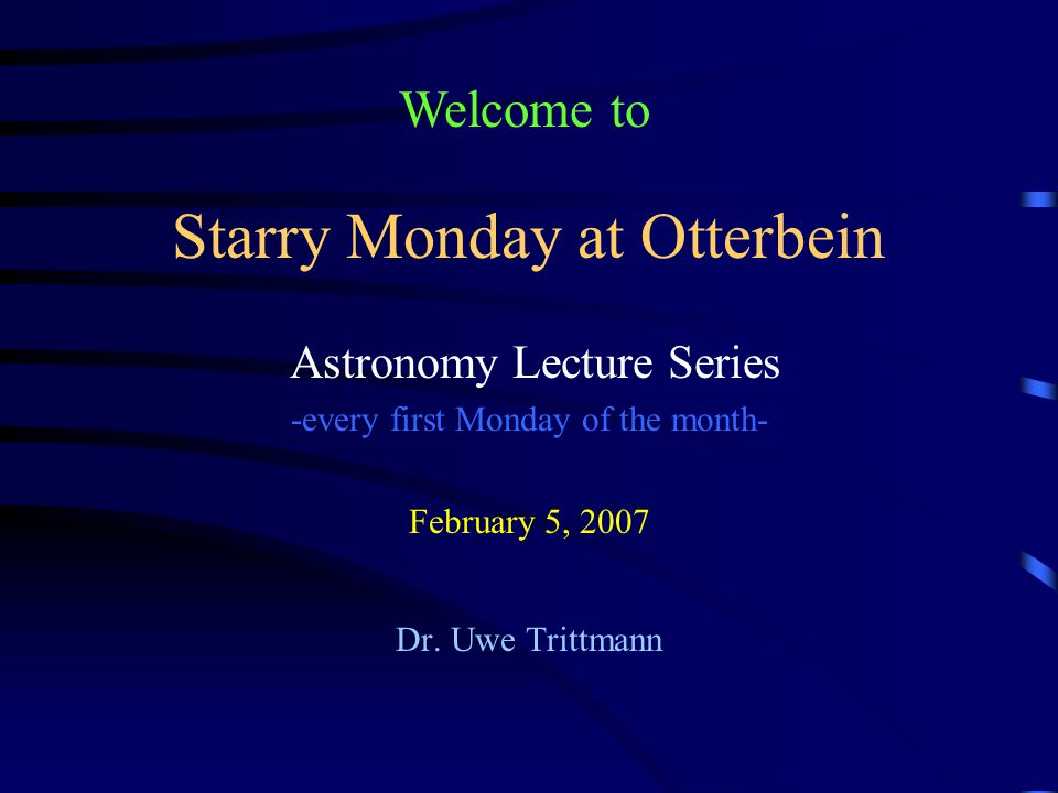 Starry Monday at Otterbein Astronomy Lecture Series -every first Monday of the month- February 5, 2007 Dr.