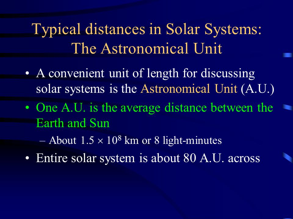 Typical distances in Solar Systems: The Astronomical Unit A convenient unit of length for discussing solar systems is the Astronomical Unit (A.U.) One A.U.