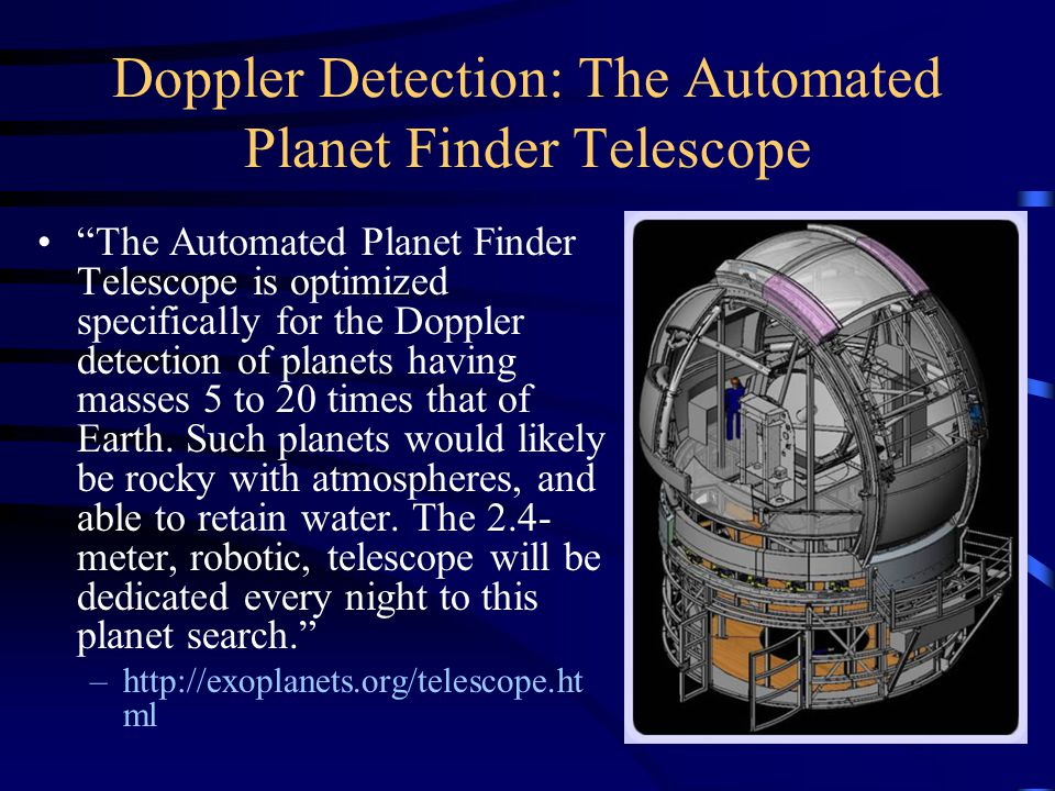 Doppler Detection: The Automated Planet Finder Telescope The Automated Planet Finder Telescope is optimized specifically for the Doppler detection of planets having masses 5 to 20 times that of Earth.