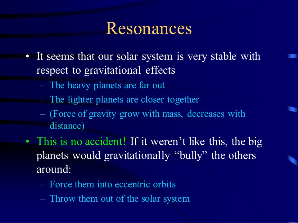 Resonances It seems that our solar system is very stable with respect to gravitational effects –The heavy planets are far out –The lighter planets are closer together –(Force of gravity grow with mass, decreases with distance) This is no accident.