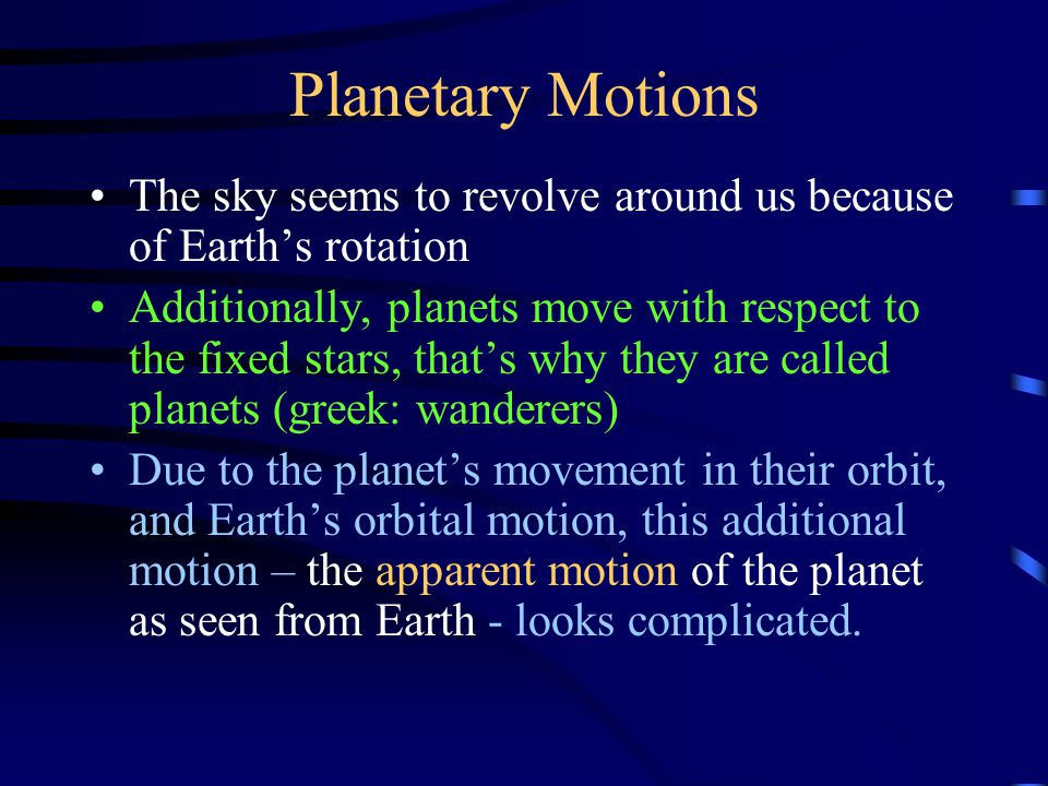 Planetary Motions The sky seems to revolve around us because of Earth's rotation Additionally, planets move with respect to the fixed stars, that's why they are called planets (greek: wanderers) Due to the planet's movement in their orbit, and Earth's orbital motion, this additional motion – the apparent motion of the planet as seen from Earth - looks complicated.