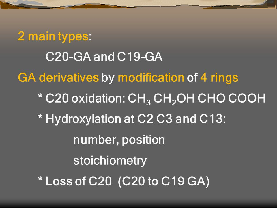 2 main types: C20-GA and C19-GA GA derivatives by modification of 4 rings * C20 oxidation: CH 3 CH 2 OH CHO COOH * Hydroxylation at C2 C3 and C13: number, position stoichiometry * Loss of C20 (C20 to C19 GA)