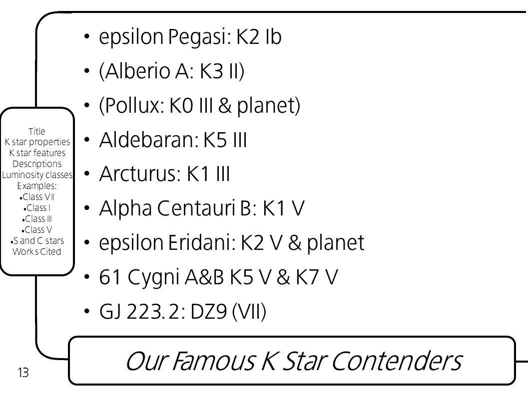 epsilon Pegasi: K2 Ib (Alberio A: K3 II) (Pollux: K0 III & planet) Aldebaran: K5 III Arcturus: K1 III Alpha Centauri B: K1 V epsilon Eridani: K2 V & planet 61 Cygni A&B K5 V & K7 V GJ 223.2: DZ9 (VII) Our Famous K Star Contenders 13 Title K star properties K star features Descriptions Luminosity classes Examples: Class VII Class I Class III Class V S and C stars Works Cited