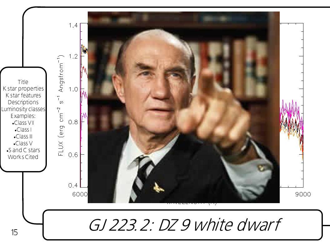 GJ 223.2: DZ 9 white dwarf 15 Title K star properties K star features Descriptions Luminosity classes Examples: Class VII Class I Class III Class V S and C stars Works Cited