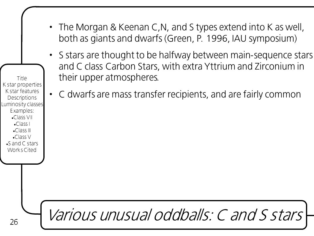 The Morgan & Keenan C,N, and S types extend into K as well, both as giants and dwarfs (Green, P.
