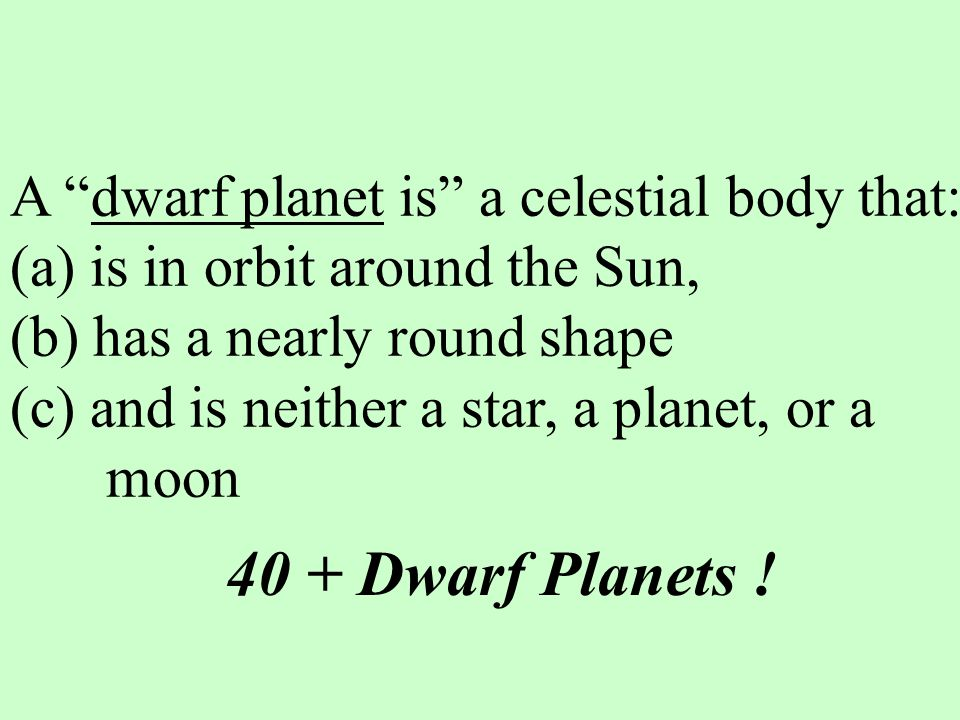 A dwarf planet is a celestial body that: (a) is in orbit around the Sun, (b) has a nearly round shape (c) and is neither a star, a planet, or a moon 40 + Dwarf Planets !