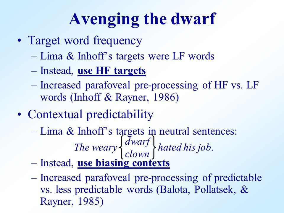 Target word frequency –Lima & Inhoff's targets were LF words –Instead, use HF targets –Increased parafoveal pre-processing of HF vs.