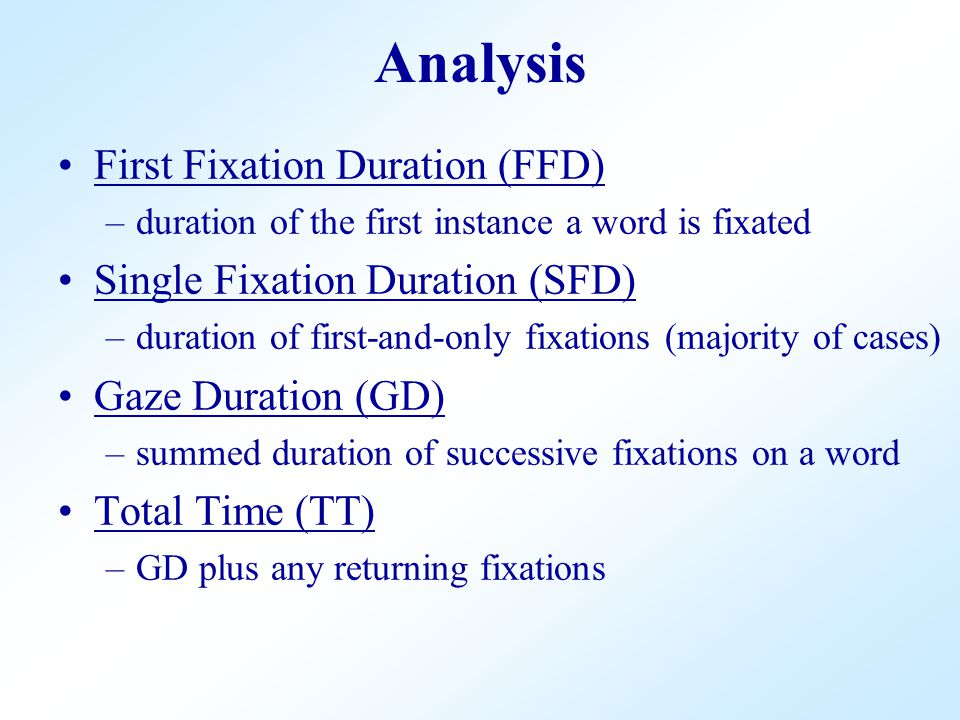 First Fixation Duration (FFD) –duration of the first instance a word is fixated Single Fixation Duration (SFD) –duration of first-and-only fixations (majority of cases) Gaze Duration (GD) –summed duration of successive fixations on a word Total Time (TT) –GD plus any returning fixations Analysis