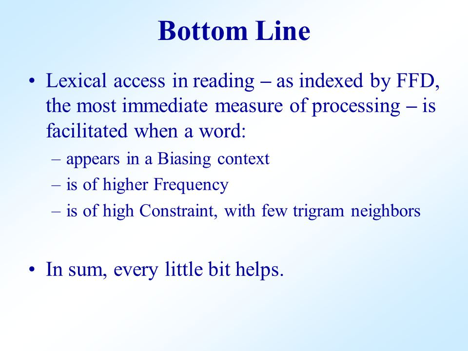 Bottom Line Lexical access in reading – as indexed by FFD, the most immediate measure of processing – is facilitated when a word: –appears in a Biasing context –is of higher Frequency –is of high Constraint, with few trigram neighbors In sum, every little bit helps.