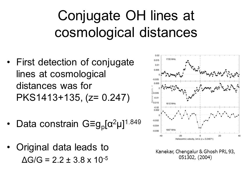 Conjugate OH lines at cosmological distances First detection of conjugate lines at cosmological distances was for PKS1413+135, (z= 0.247) Data constrain G≡g p [α 2 μ] 1.849 Original data leads to ΔG/G = 2.2 ± 3.8 x 10 -5 Kanekar, Chengalur & Ghosh PRL 93, 051302, (2004)