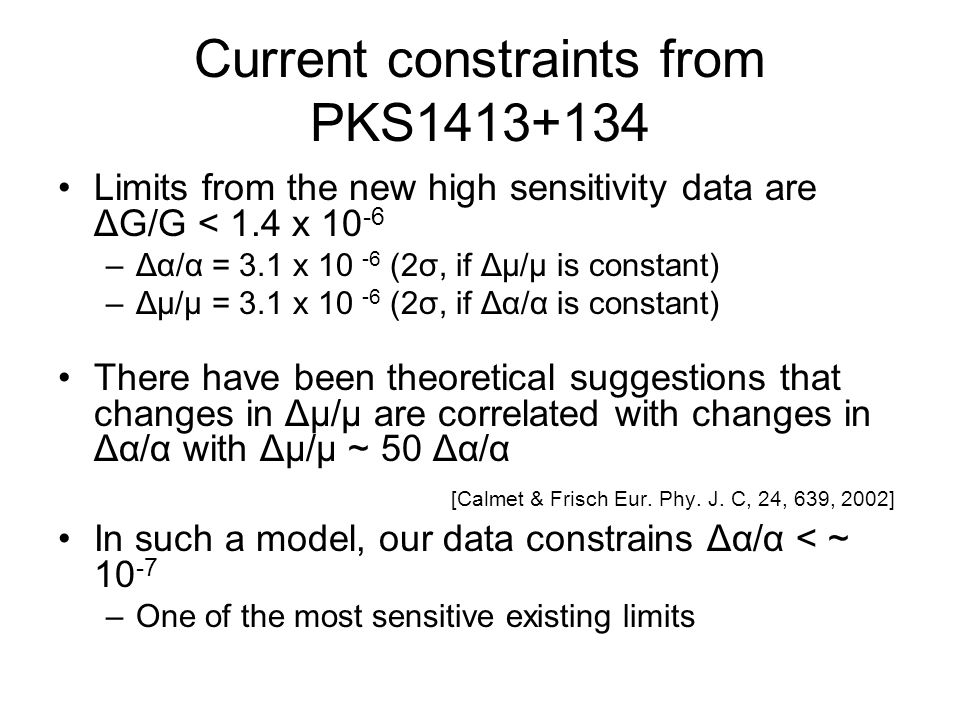 Current constraints from PKS1413+134 Limits from the new high sensitivity data are ΔG/G < 1.4 x 10 -6 –Δα/α = 3.1 x 10 -6 (2σ, if Δμ/μ is constant) –Δμ/μ = 3.1 x 10 -6 (2σ, if Δα/α is constant) There have been theoretical suggestions that changes in Δμ/μ are correlated with changes in Δα/α with Δμ/μ ~ 50 Δα/α [Calmet & Frisch Eur.