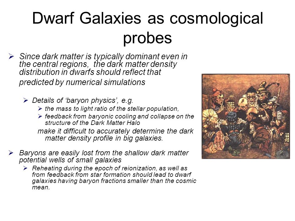 Dwarf Galaxies as cosmological probes  Since dark matter is typically dominant even in the central regions, the dark matter density distribution in dwarfs should reflect that predicted by numerical simulations  Details of 'baryon physics', e.g.